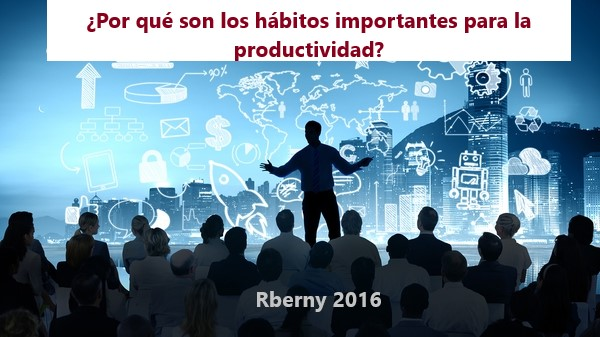 Por qué son los hábitos importantes para la productividad Rberny 2016